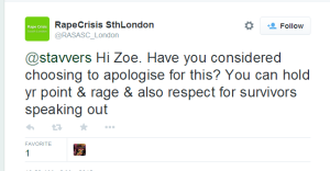 RapeCrisis SthLondon on Twitter   @stavvers Hi Zoe. Have you considered choosing to apologise for this  You can hold yr point   rage   also respect for survivors speaking out